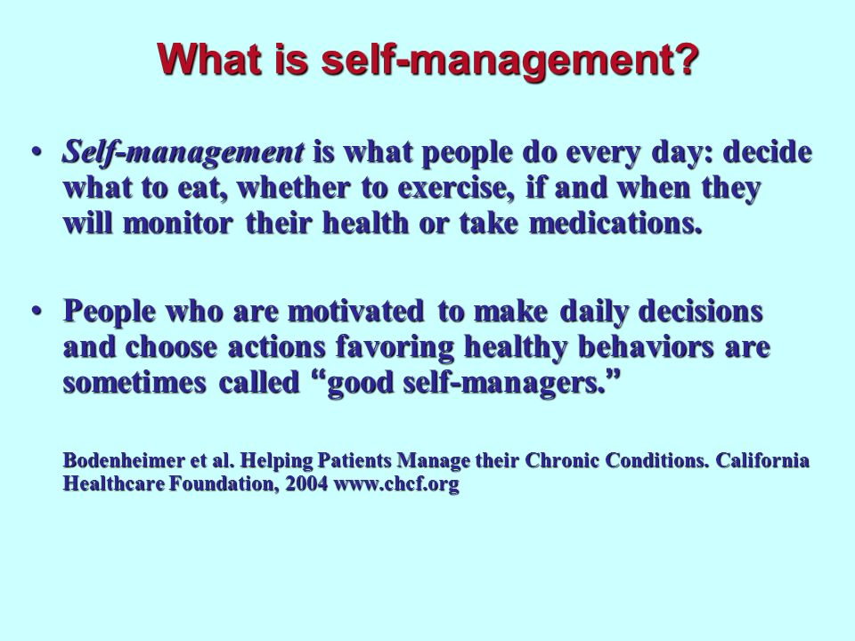 What is self-management? Self-management is what people do every day: decide what to eat, whether to exercise, if and when they will monitor their hea