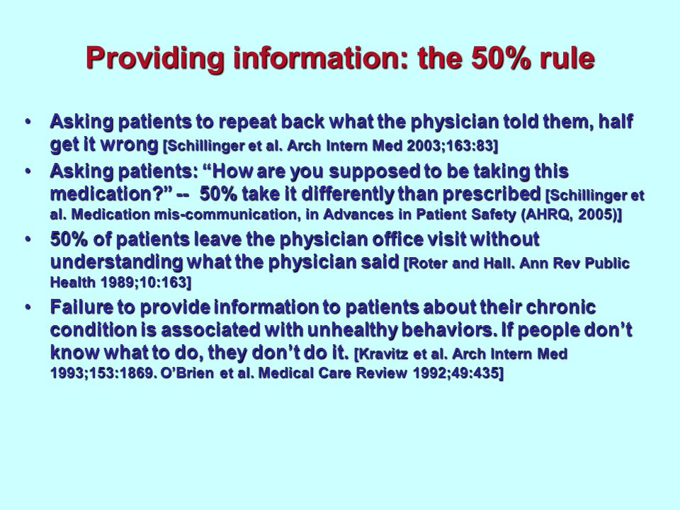 Providing information: the 50% rule Asking patients to repeat back what the physician told them, half get it wrong [Schillinger et al. Arch Intern Med