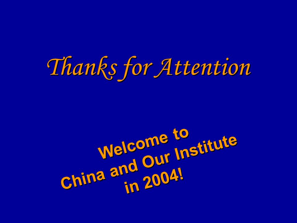 Thanks for Attention Welcome to China and Our Institute in 2004! Welcome to China and Our Institute in 2004!
