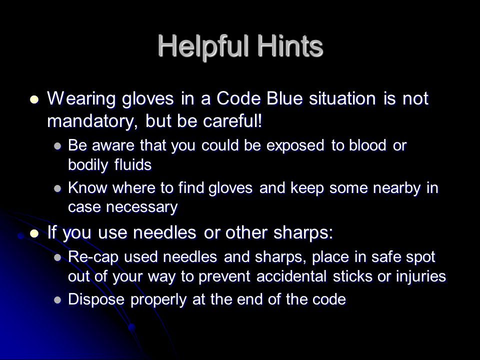 Helpful Hints Wearing gloves in a Code Blue situation is not mandatory, but be careful! Wearing gloves in a Code Blue situation is not mandatory, but