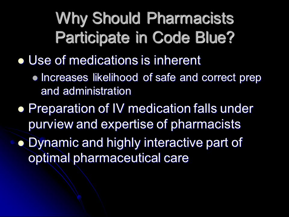 Why Should Pharmacists Participate in Code Blue? Use of medications is inherent Use of medications is inherent Increases likelihood of safe and correc