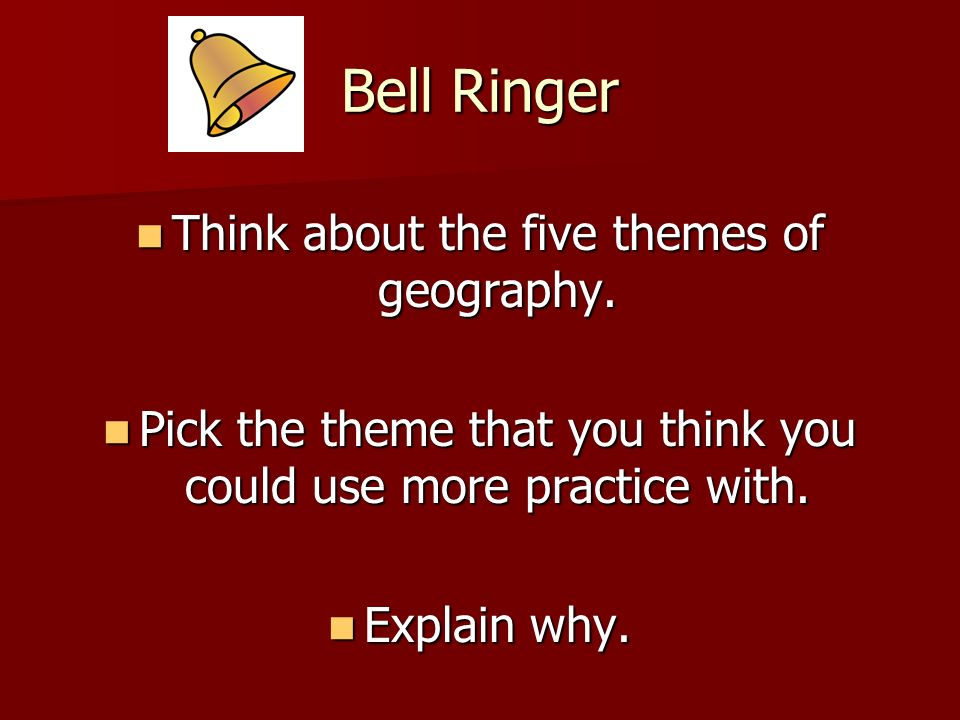 Bell Ringer Think about the five themes of geography.