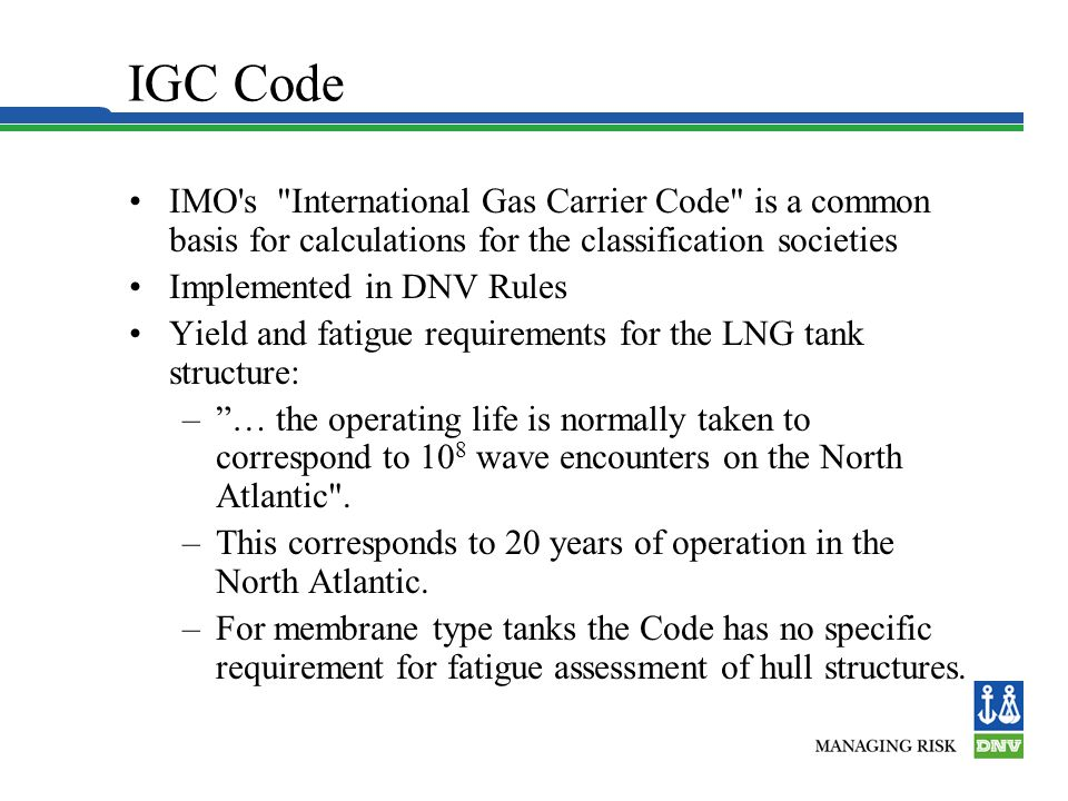 IGC Code IMO s International Gas Carrier Code is a common basis for calculations for the classification societies Implemented in DNV Rules Yield and fatigue requirements for the LNG tank structure: –… the operating life is normally taken to correspond to 10 8 wave encounters on the North Atlantic .