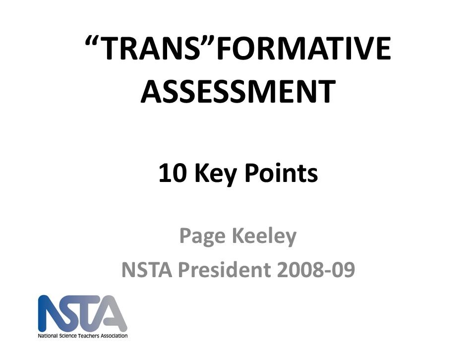 TRANSFORMATIVE ASSESSMENT 10 Key Points Page Keeley NSTA President 2008-09
