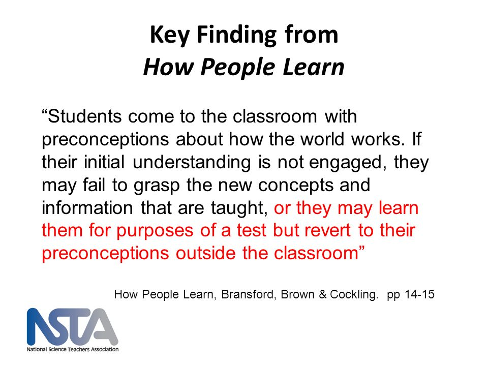 Key Finding from How People Learn Students come to the classroom with preconceptions about how the world works. If their initial understanding is not