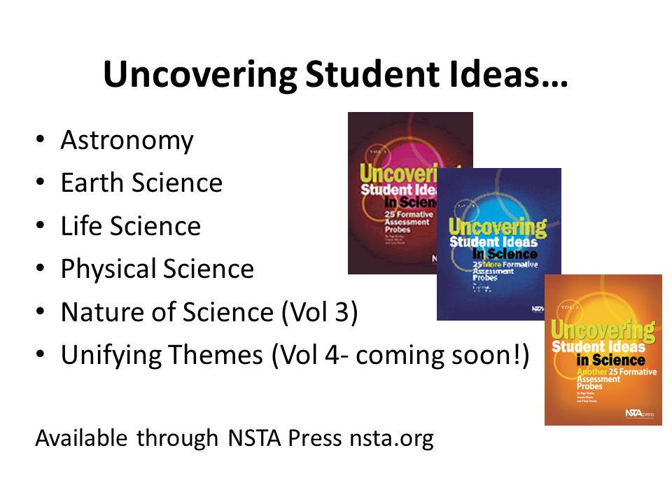 Uncovering Student Ideas… Astronomy Earth Science Life Science Physical Science Nature of Science (Vol 3) Unifying Themes (Vol 4- coming soon!) Availa