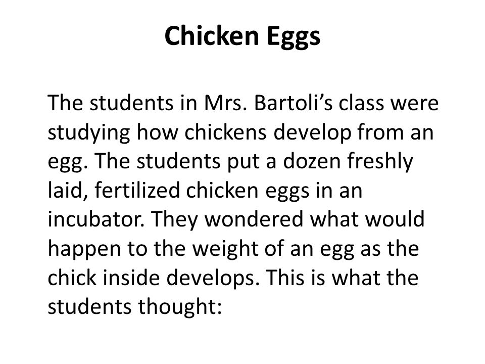 Chicken Eggs The students in Mrs. Bartolis class were studying how chickens develop from an egg. The students put a dozen freshly laid, fertilized chi