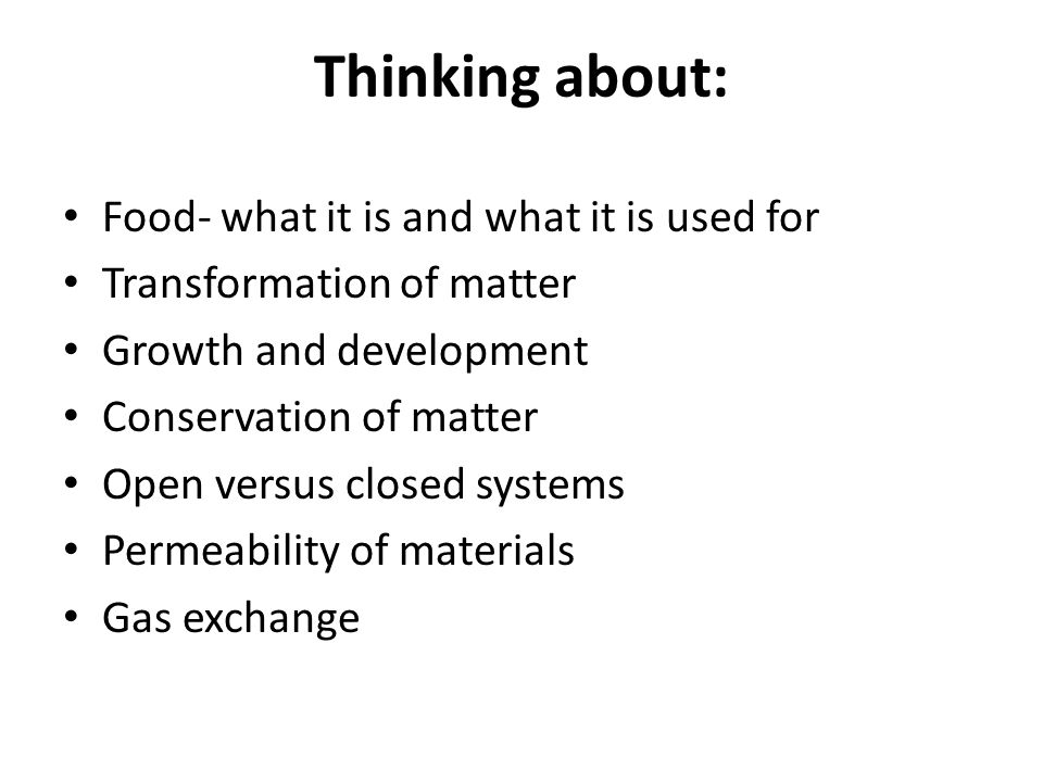 Thinking about: Food- what it is and what it is used for Transformation of matter Growth and development Conservation of matter Open versus closed sys