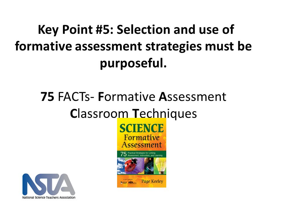 Key Point #5: Selection and use of formative assessment strategies must be purposeful. 75 FACTs- Formative Assessment Classroom Techniques nsta.org