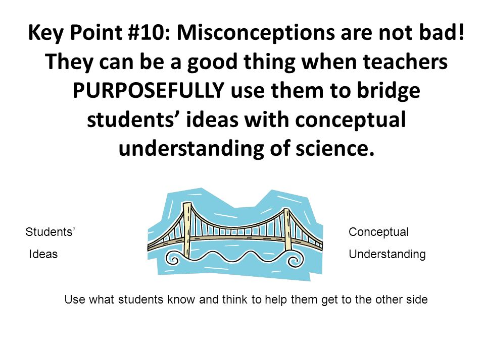 Key Point #10: Misconceptions are not bad! They can be a good thing when teachers PURPOSEFULLY use them to bridge students ideas with conceptual under