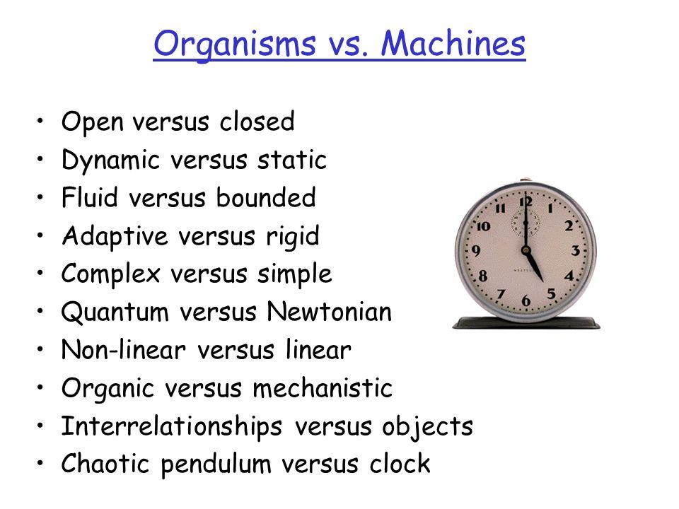 Organisms vs. Machines Open versus closed Dynamic versus static Fluid versus bounded Adaptive versus rigid Complex versus simple Quantum versus Newton