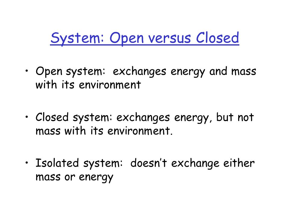 System: Open versus Closed Open system: exchanges energy and mass with its environment Closed system: exchanges energy, but not mass with its environment.