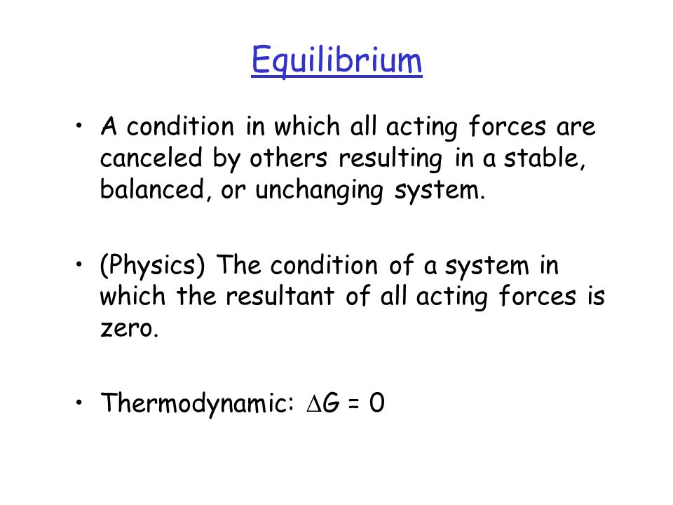 Equilibrium A condition in which all acting forces are canceled by others resulting in a stable, balanced, or unchanging system.