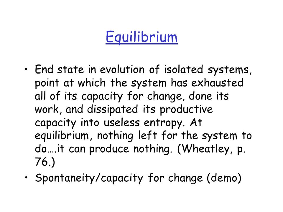 Equilibrium End state in evolution of isolated systems, point at which the system has exhausted all of its capacity for change, done its work, and dissipated its productive capacity into useless entropy.