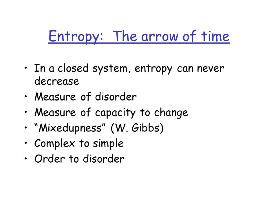 Entropy: The arrow of time In a closed system, entropy can never decrease Measure of disorder Measure of capacity to change Mixedupness (W.