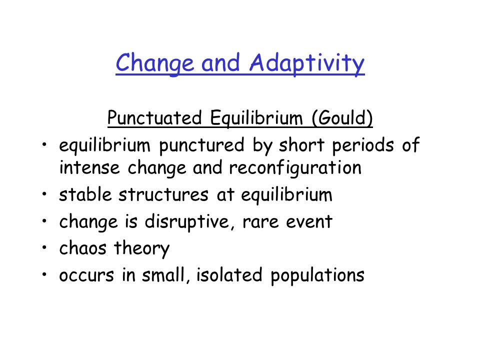 Change and Adaptivity Punctuated Equilibrium (Gould) equilibrium punctured by short periods of intense change and reconfiguration stable structures at equilibrium change is disruptive, rare event chaos theory occurs in small, isolated populations