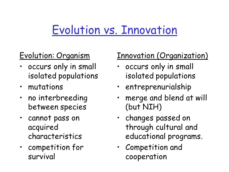 Evolution vs. Innovation Evolution: Organism occurs only in small isolated populations mutations no interbreeding between species cannot pass on acqui