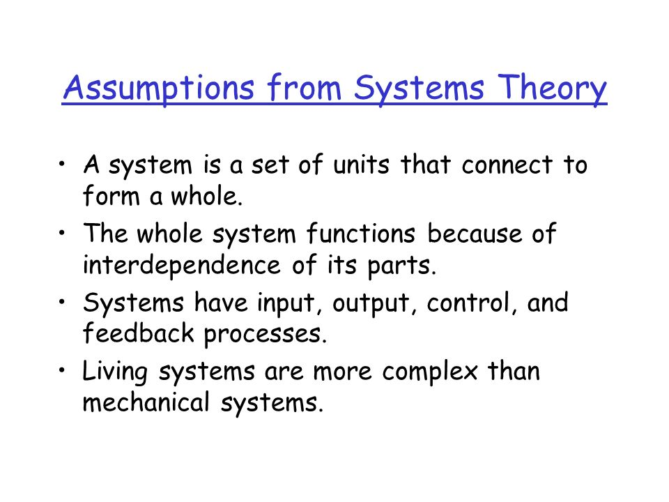 Assumptions from Systems Theory A system is a set of units that connect to form a whole.