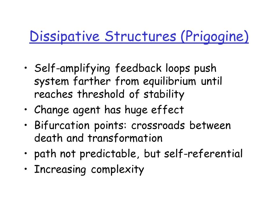 Dissipative Structures (Prigogine) Self-amplifying feedback loops push system farther from equilibrium until reaches threshold of stability Change agent has huge effect Bifurcation points: crossroads between death and transformation path not predictable, but self-referential Increasing complexity