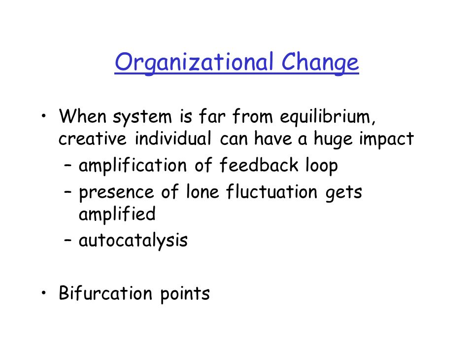 Organizational Change When system is far from equilibrium, creative individual can have a huge impact –amplification of feedback loop –presence of lone fluctuation gets amplified –autocatalysis Bifurcation points