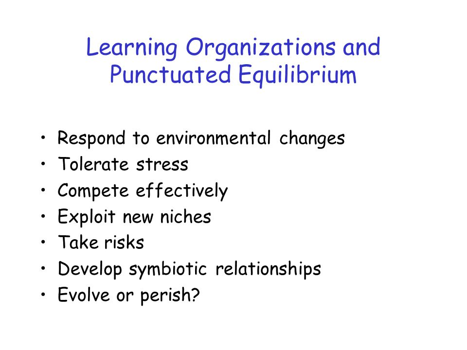 Learning Organizations and Punctuated Equilibrium Respond to environmental changes Tolerate stress Compete effectively Exploit new niches Take risks Develop symbiotic relationships Evolve or perish?