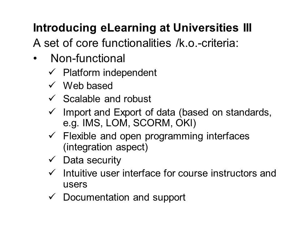 Introducing eLearning at UniversitiesIII A set of core functionalities /k.o.-criteria: Non-functional Platform independent Web based Scalable and robust Import and Export of data (based on standards, e.g.