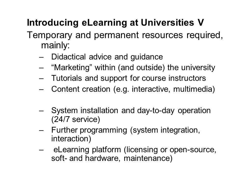 Introducing eLearning at UniversitiesV Temporary and permanent resources required, mainly: –Didactical advice and guidance –Marketing within (and outside) the university –Tutorials and support for course instructors –Content creation (e.g.