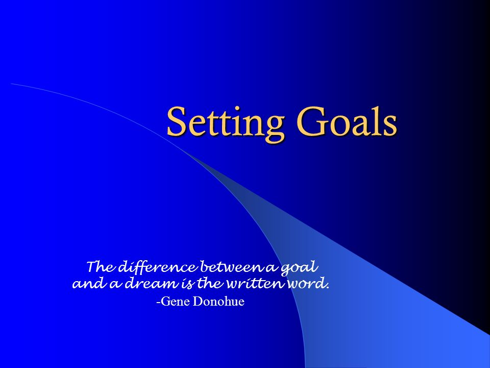 Setting Goals The difference between a goal and a dream is the written word. -Gene Donohue