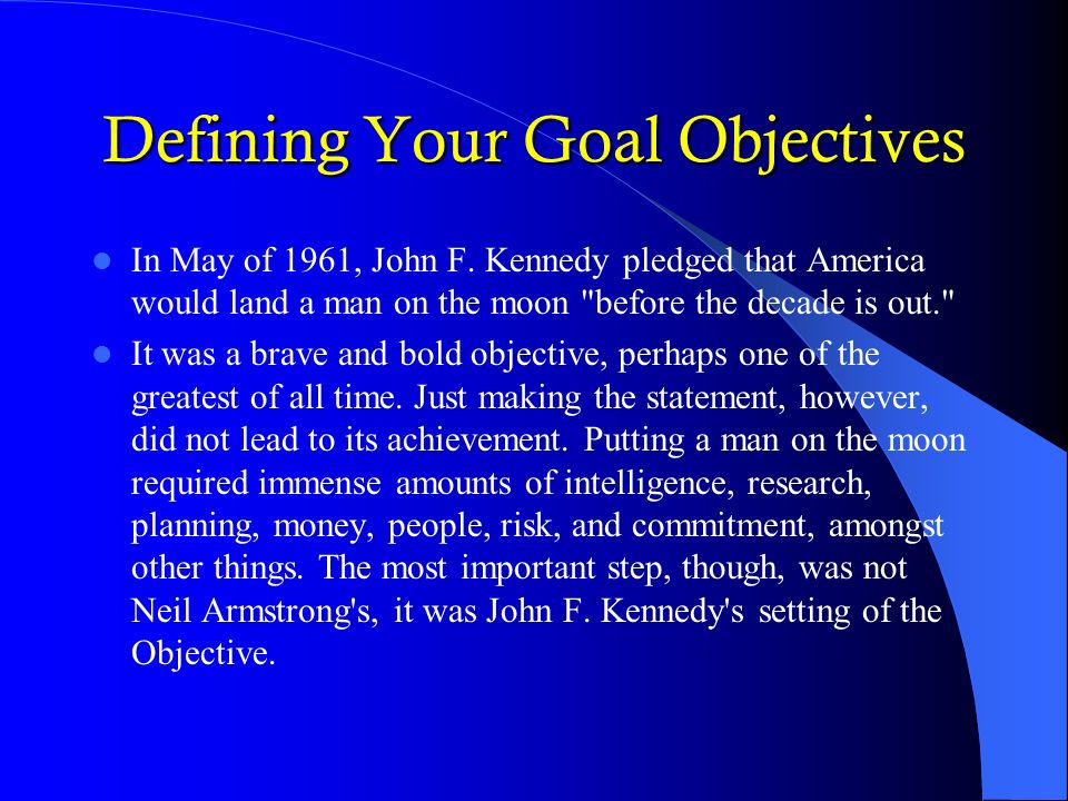 Defining Your Goal Objectives In May of 1961, John F. Kennedy pledged that America would land a man on the moon