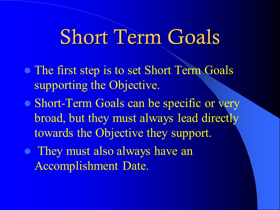 Short Term Goals The first step is to set Short Term Goals supporting the Objective. Short-Term Goals can be specific or very broad, but they must alw