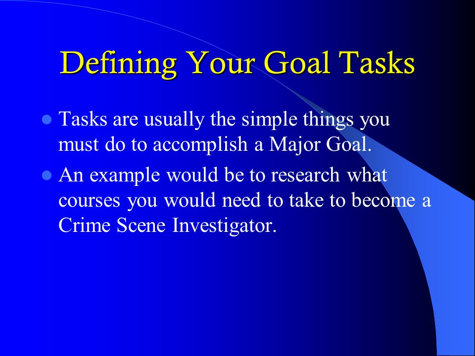 Defining Your Goal Tasks Tasks are usually the simple things you must do to accomplish a Major Goal. An example would be to research what courses you