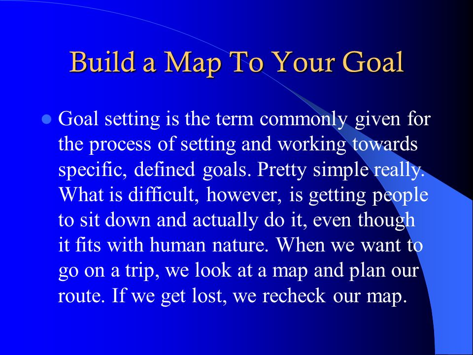 Build a Map To Your Goal Goal setting is the term commonly given for the process of setting and working towards specific, defined goals. Pretty simple