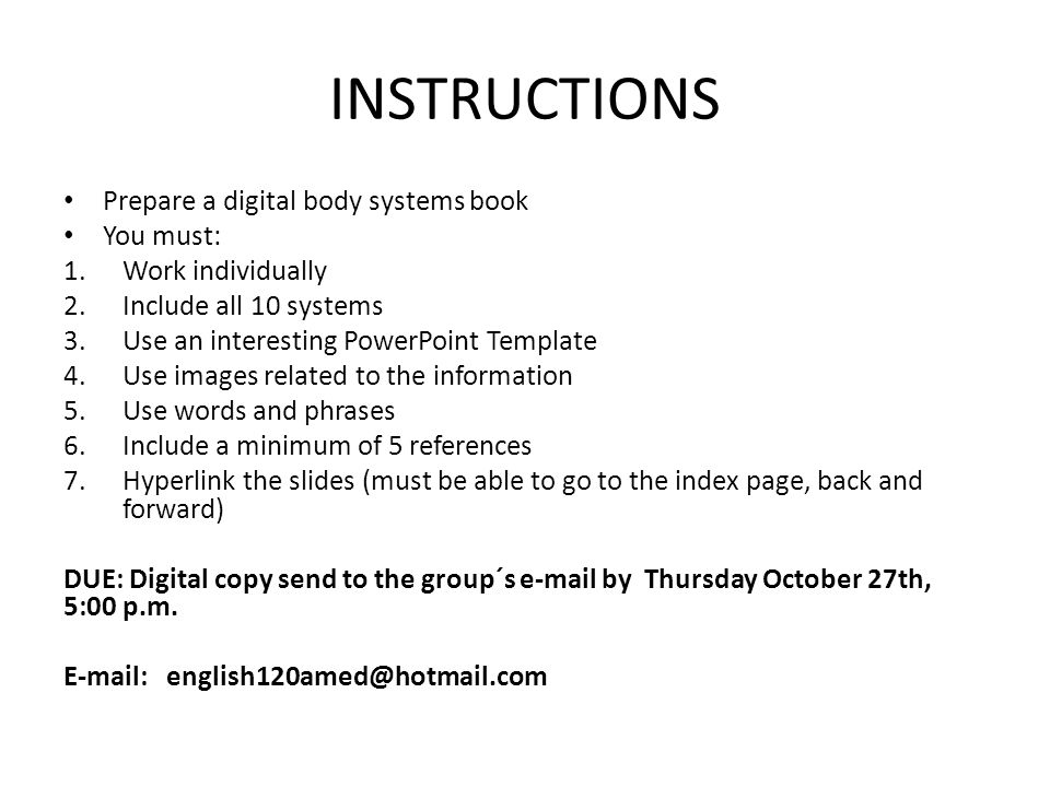 INSTRUCTIONS Prepare a digital body systems book You must: 1.Work individually 2.Include all 10 systems 3.Use an interesting PowerPoint Template 4.Use images related to the information 5.Use words and phrases 6.Include a minimum of 5 references 7.Hyperlink the slides (must be able to go to the index page, back and forward) DUE: Digital copy send to the group´s  by Thursday October 27th, 5:00 p.m.