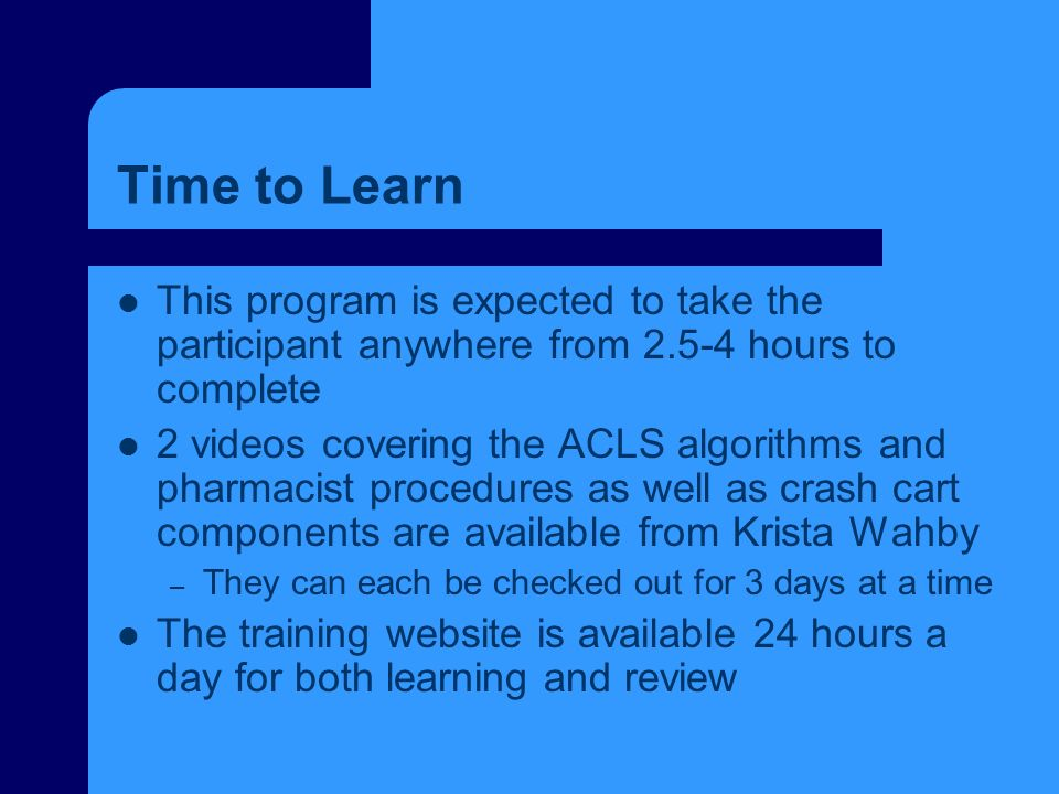 Time to Learn This program is expected to take the participant anywhere from 2.5-4 hours to complete 2 videos covering the ACLS algorithms and pharmac