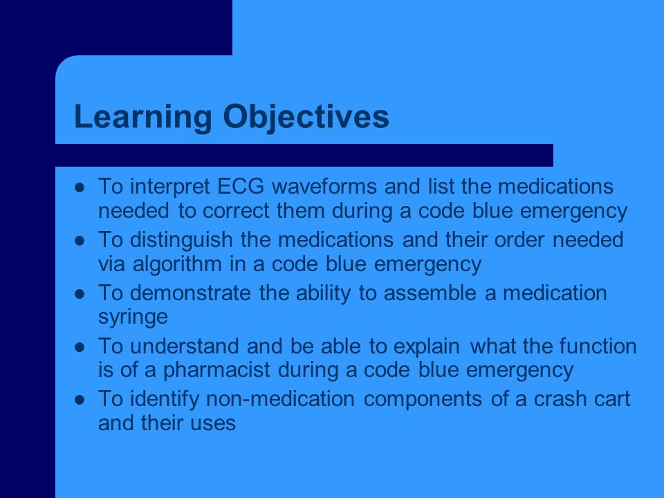 Learning Objectives To interpret ECG waveforms and list the medications needed to correct them during a code blue emergency To distinguish the medicat