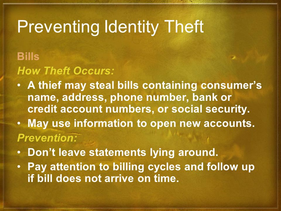Preventing Identity Theft Bills How Theft Occurs: A thief may steal bills containing consumers name, address, phone number, bank or credit account num