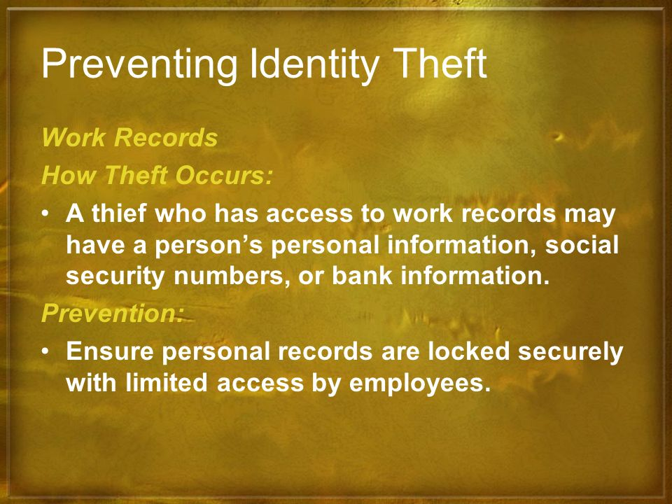 Preventing Identity Theft Work Records How Theft Occurs: A thief who has access to work records may have a persons personal information, social securi