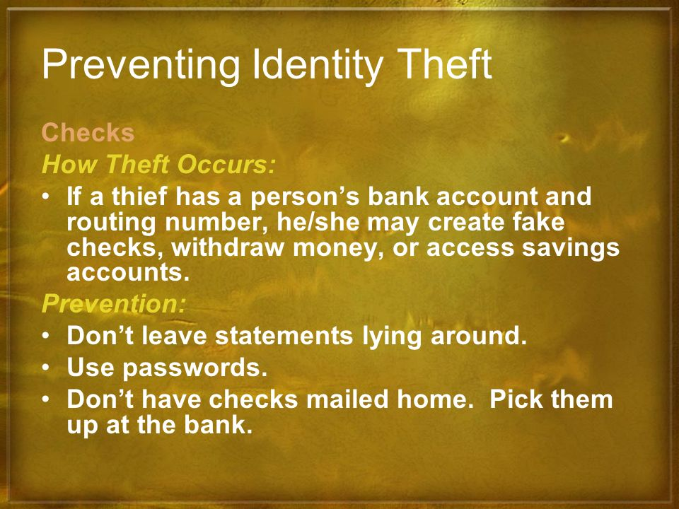 Preventing Identity Theft Checks How Theft Occurs: If a thief has a persons bank account and routing number, he/she may create fake checks, withdraw m