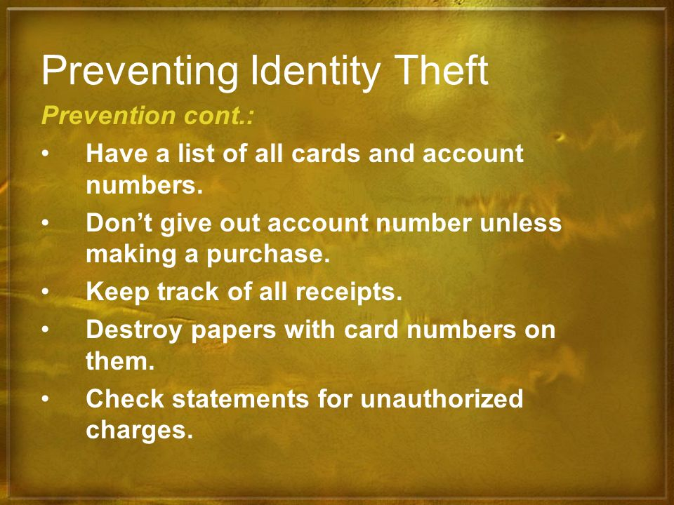 Preventing Identity Theft Prevention cont.: Have a list of all cards and account numbers. Dont give out account number unless making a purchase. Keep
