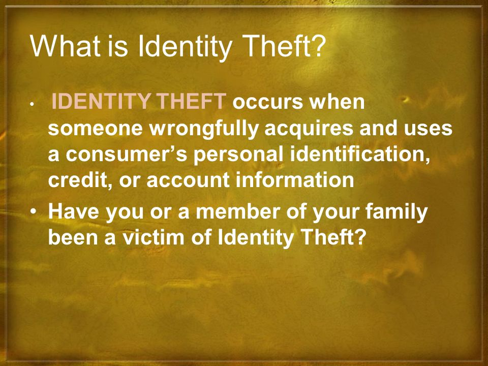 What is Identity Theft? IDENTITY THEFT occurs when someone wrongfully acquires and uses a consumers personal identification, credit, or account inform