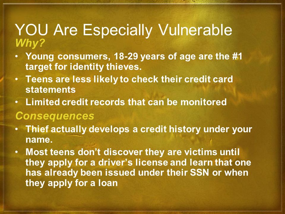 YOU Are Especially Vulnerable Why? Young consumers, 18-29 years of age are the #1 target for identity thieves. Teens are less likely to check their cr