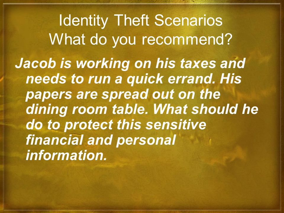 Identity Theft Scenarios What do you recommend? Jacob is working on his taxes and needs to run a quick errand. His papers are spread out on the dining