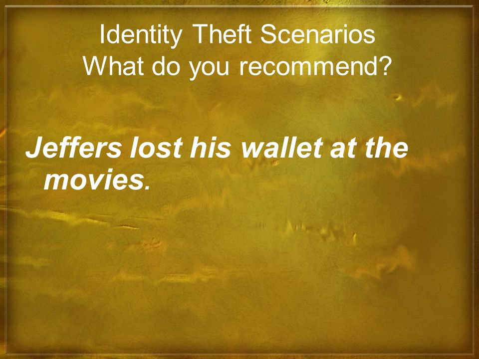 Identity Theft Scenarios What do you recommend? Jeffers lost his wallet at the movies.