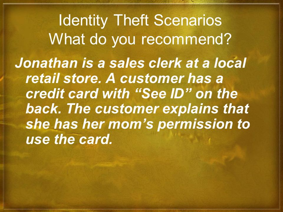 Identity Theft Scenarios What do you recommend? Jonathan is a sales clerk at a local retail store. A customer has a credit card with See ID on the bac