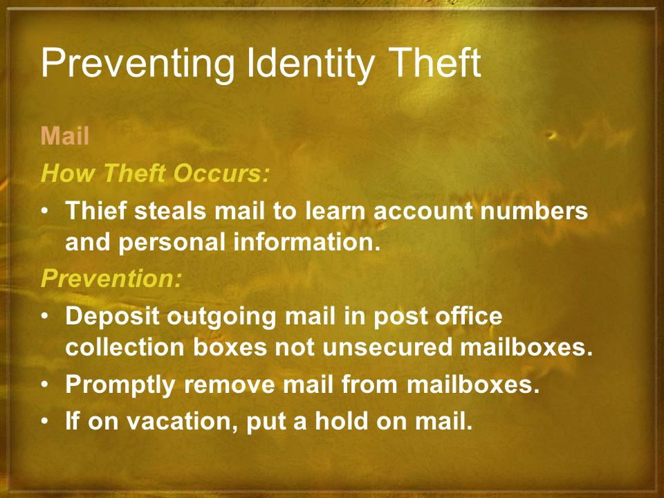 Preventing Identity Theft Mail How Theft Occurs: Thief steals mail to learn account numbers and personal information. Prevention: Deposit outgoing mai