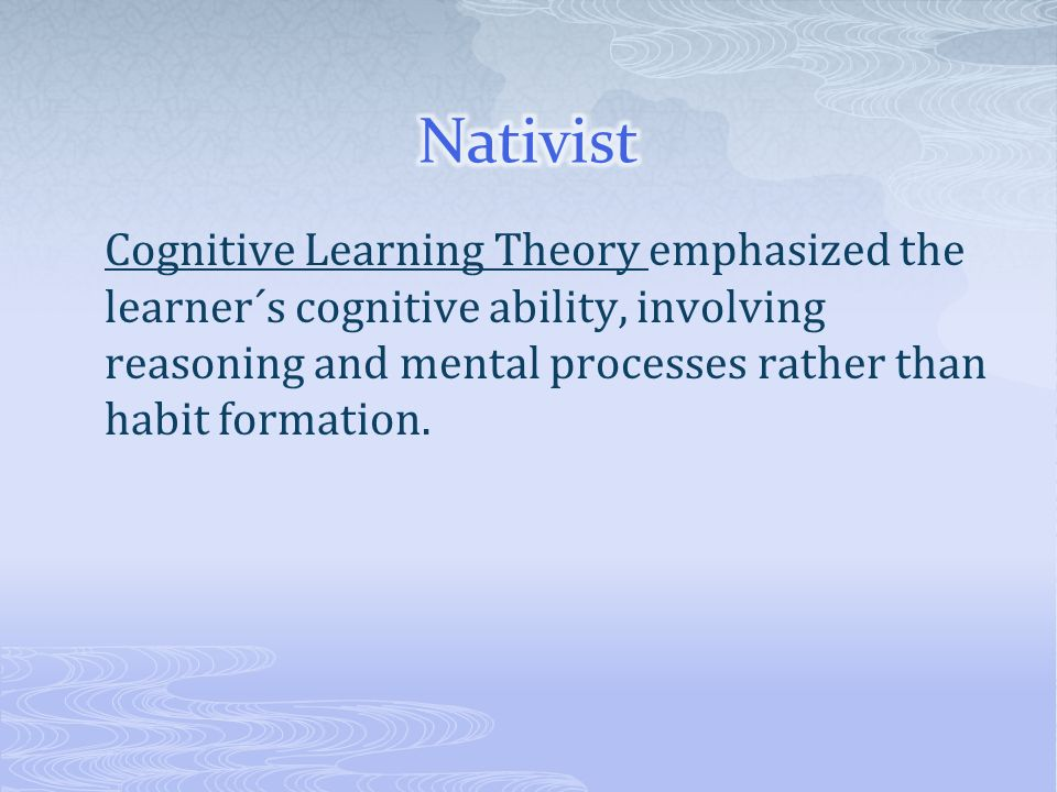 Cognitive Learning Theory emphasized the learner´s cognitive ability, involving reasoning and mental processes rather than habit formation.