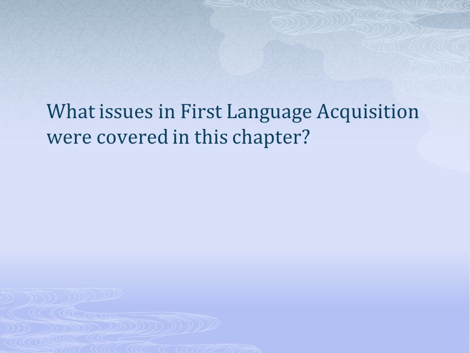 What issues in First Language Acquisition were covered in this chapter?