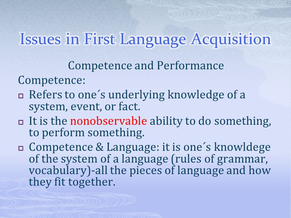Competence and Performance Competence: Refers to one´s underlying knowledge of a system, event, or fact. It is the nonobservable ability to do somethi