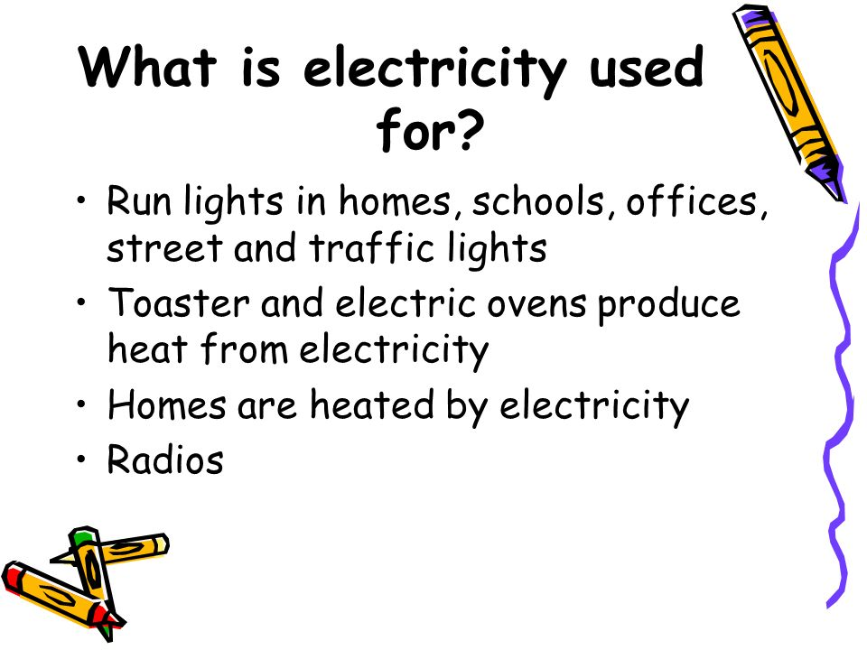 What is electricity used for? Run lights in homes, schools, offices, street and traffic lights Toaster and electric ovens produce heat from electricit