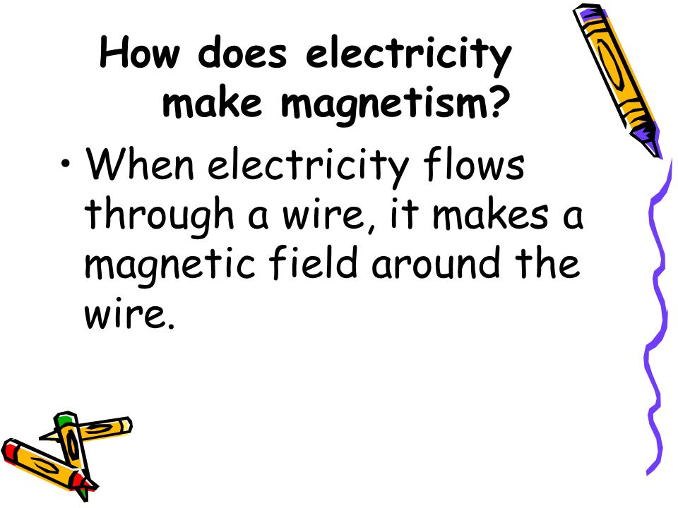 How does electricity make magnetism? When electricity flows through a wire, it makes a magnetic field around the wire.